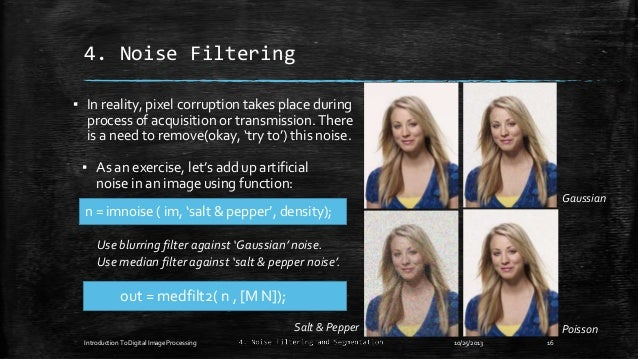 4. Noise Filtering ▪ In reality, pixel corruption takes place during process of acquisition or transmission. There is a ne...