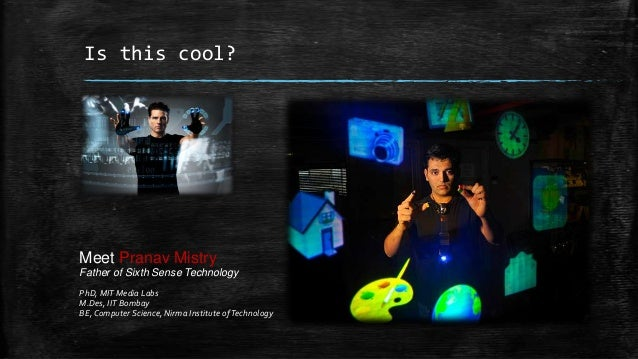 Is this cool?  Meet Pranav Mistry Father of Sixth Sense Technology PhD, MIT Media Labs M.Des, IIT Bombay BE, Computer Scie...