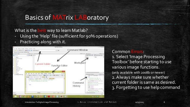 Basics of MATrix LABoratory What is the best way to learn Matlab? - Using the 'Help' file (sufficient for 90% operations) ...