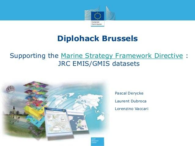 Diplohack Brussels Supporting the Marine Strategy Framework Directive : JRC EMIS/GMIS datasets Pascal Derycke Laurent Dubr...