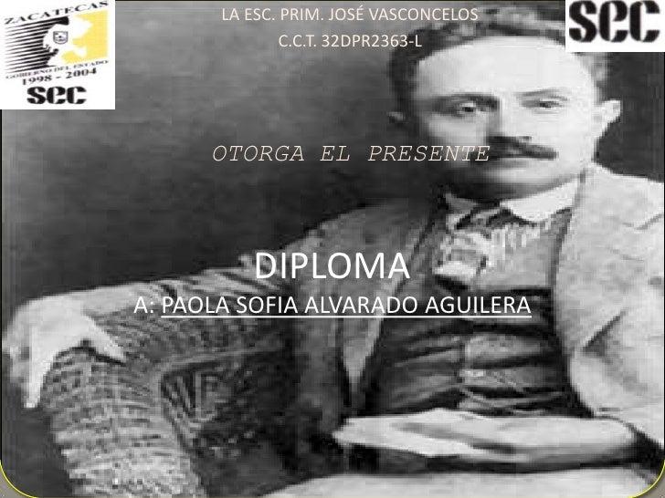 LA ESC. PRIM. JOSÉ VASCONCELOS <br />C.C.T. 32DPR2363-L<br />OTORGA EL PRESENTE<br />DIPLOMAA: PAOLA SOFIA ALVARADO AGUILE...