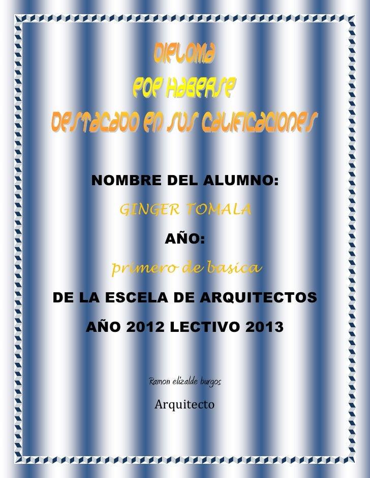 NOMBRE DEL ALUMNO:      GINGER TOMALA             AÑO:     primero de basicaDE LA ESCELA DE ARQUITECTOS   AÑO 2012 LECTIVO...