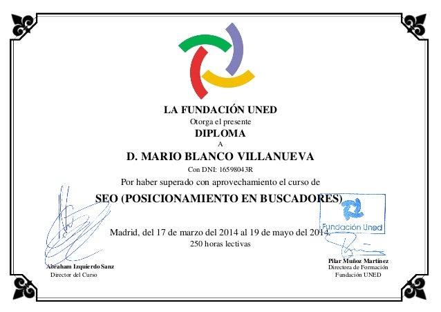 LA FUNDACIÓN UNED Otorga el presente DIPLOMA A D. MARIO BLANCO VILLANUEVA Con DNI: 16598043R Por haber superado con aprove...