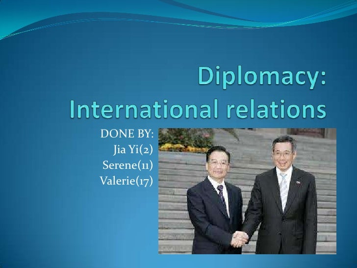 Diplomacy: International relations<br />DONE BY:<br />Jia Yi(2) <br />Serene(11)<br />Valerie(17)<br />