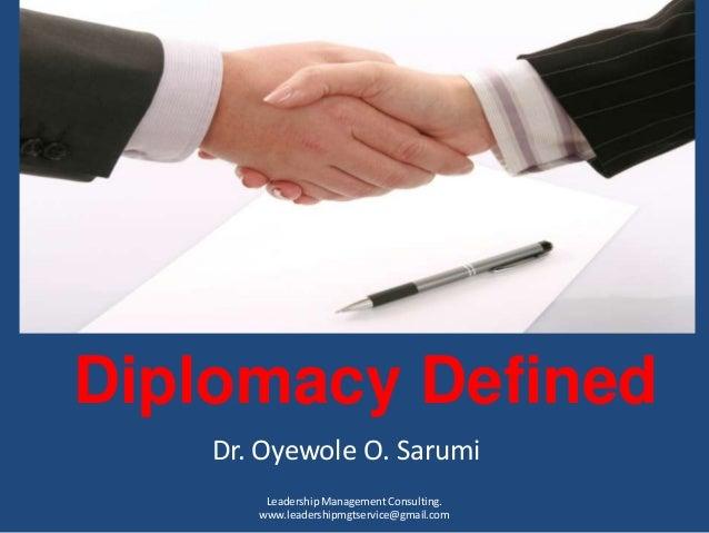 Diplomacy DefinedDr. Oyewole O. SarumiLeadership Management Consulting.www.leadershipmgtservice@gmail.com