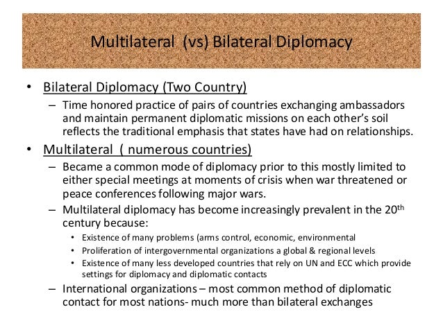 multilateral vs bilateral diplomacy Bilateral diplomacy happened when the actors involved are only consisted of two actors it could be two states having bilateral relations, for example: indonesia and malaysia having bilateral talk agendas but it is not limited to states only now.