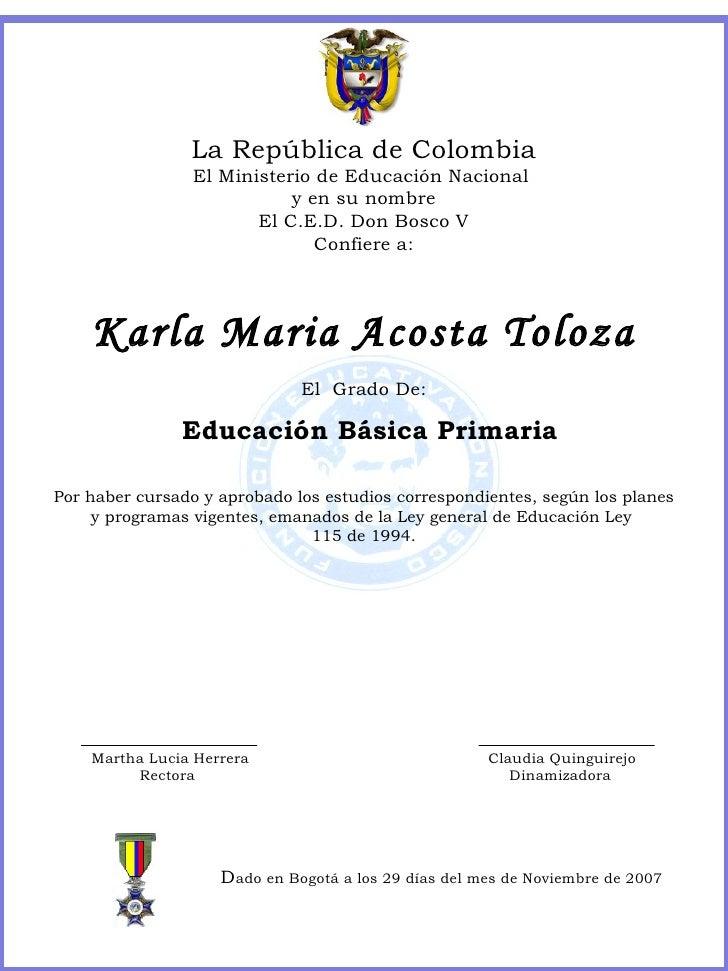 La República de Colombia El Ministerio de Educación Nacional  y en su nombre El C.E.D. Don Bosco V Confiere a: Karla Maria...