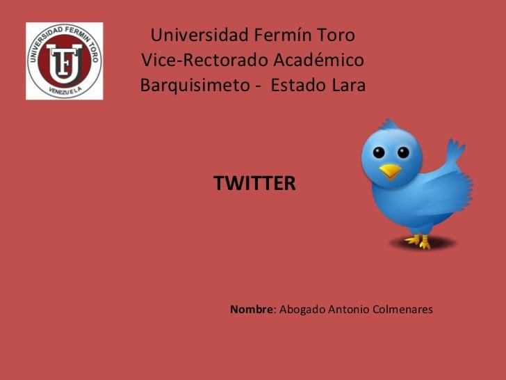 Universidad Fermín Toro Vice-Rectorado Académico Barquisimeto -  Estado Lara TWITTER Nombre : Abogado Antonio Colmenares