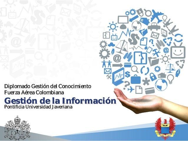 Diplomado Gestión del Conocimiento Fuerza Aérea Colombiana  Gestión de la Información Pontificia Universidad Javeriana