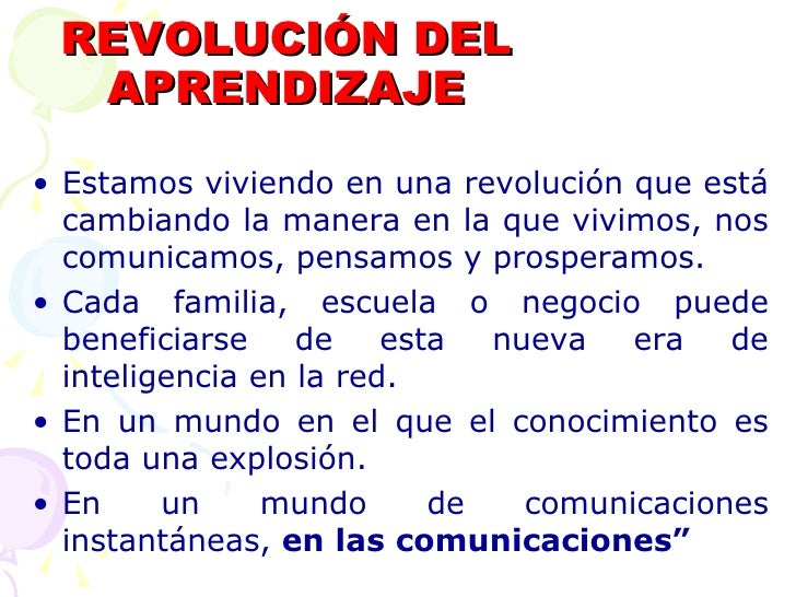 REVOLUCIÓN DEL APRENDIZAJE <ul><li>Estamos viviendo en una revolución que está cambiando la manera en la que vivimos, nos ...
