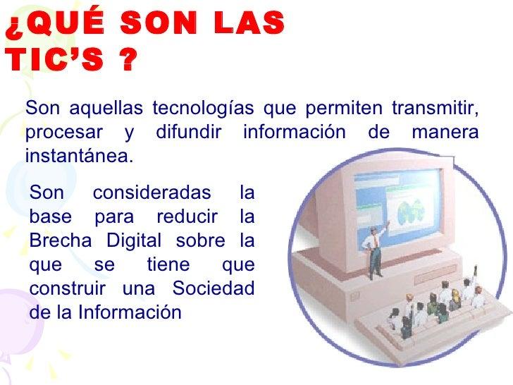 ¿QUÉ SON LAS TIC'S ? Son aquellas tecnologías que permiten transmitir, procesar y difundir información de manera instantán...