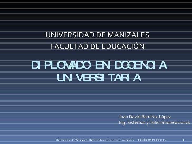DIPLOMADO EN DOCENCIA UNIVERSITARIA UNIVERSIDAD DE MANIZALES FACULTAD DE EDUCACIÓN 6 de junio de 2009 Universidad de Maniz...