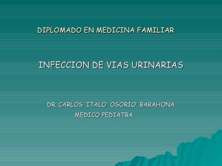 DIPLOMADO EN MEDICINA FAMILIAR INFECCION DE VIAS URINARIAS DR. CARLOS  ITALO  OSORIO  BARAHONA MEDICO PEDIATRA