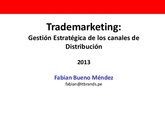 Trademarketing: Gestión Estratégica de los canales de Distribución 2013 Fabian Bueno Méndez fabian@itbrands.pe