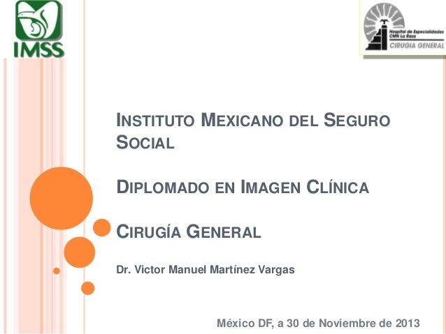 INSTITUTO MEXICANO DEL SEGURO SOCIAL  DIPLOMADO EN IMAGEN CLÍNICA CIRUGÍA GENERAL Dr. Victor Manuel Martínez Vargas  Méxic...