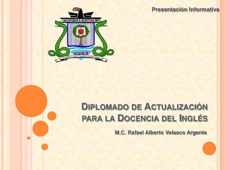 Presentación InformativaDIPLOMADO DE ACTUALIZACIÓNPARA LA DOCENCIA DEL INGLÉS       M.C. Rafael Alberto Velasco Argente