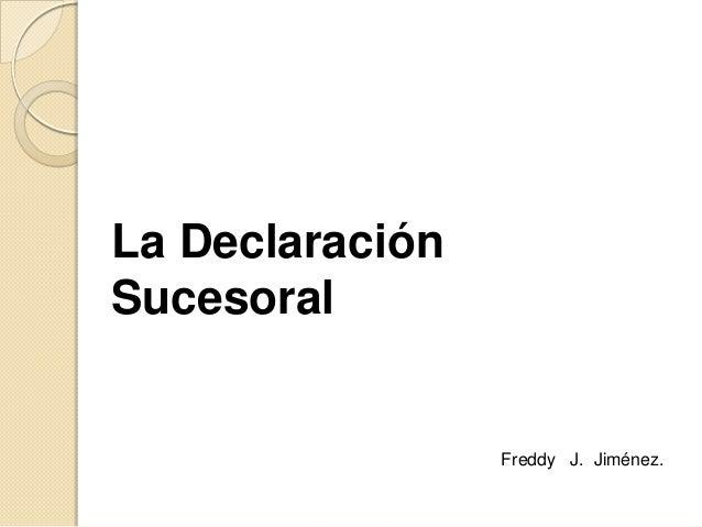 La DeclaraciónSucesoral                 Freddy J. Jiménez.