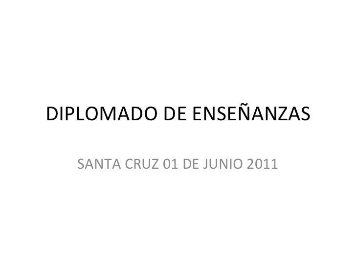 DIPLOMADO DE ENSEÑANZAS SANTA CRUZ 01 DE JUNIO 2011