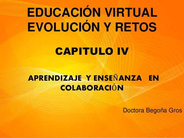 EDUCACIÓN VIRTUAL EVOLUCIÓN Y RETOS CAPITULO IV APRENDIZAJE Y ENSEÑANZA EN COLABORACIÓN Doctora Begoña Gros
