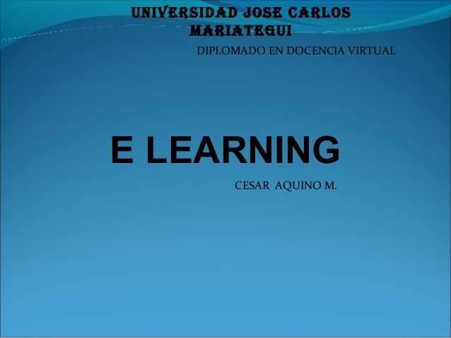 E LEARNING CESAR AQUINO M. DIPLOMADO EN DOCENCIA VIRTUAL UNIVERSIDAD JOSE CARLOS MARIATEGUI