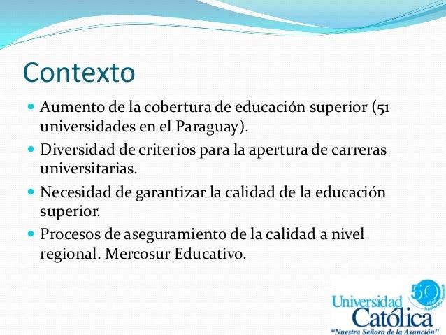Contexto  Aumento de la cobertura de educación superior (51 universidades en el Paraguay).  Diversidad de criterios para...