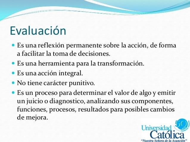 Evaluación  Es una reflexión permanente sobre la acción, de forma a facilitar la toma de decisiones.  Es una herramienta...