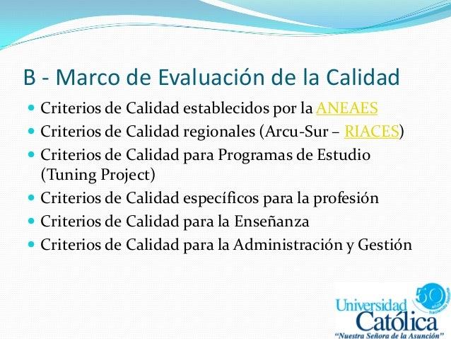 B - Marco de Evaluación de la Calidad  Criterios de Calidad establecidos por la ANEAES  Criterios de Calidad regionales ...