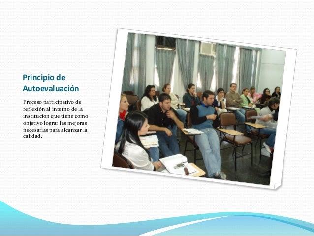 Principio de Autoevaluación Proceso participativo de reflexión al interno de la institución que tiene como objetivo lograr...