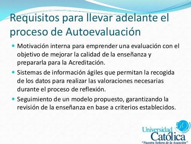Requisitos para llevar adelante el proceso de Autoevaluación  Motivación interna para emprender una evaluación con el obj...
