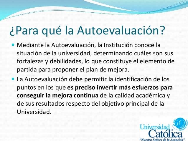 ¿Para qué la Autoevaluación?  Mediante la Autoevaluación, la Institución conoce la situación de la universidad, determina...