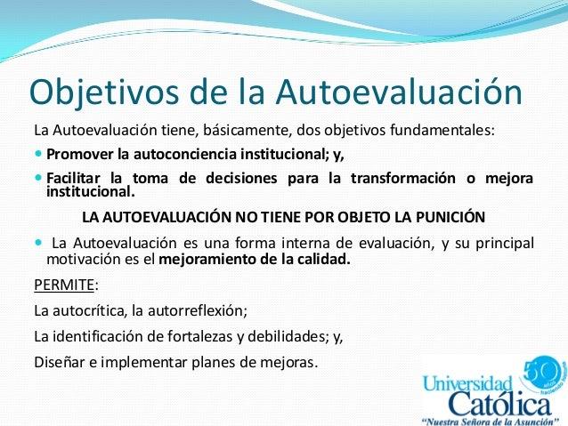 Objetivos de la Autoevaluación La Autoevaluación tiene, básicamente, dos objetivos fundamentales:  Promover la autoconcie...