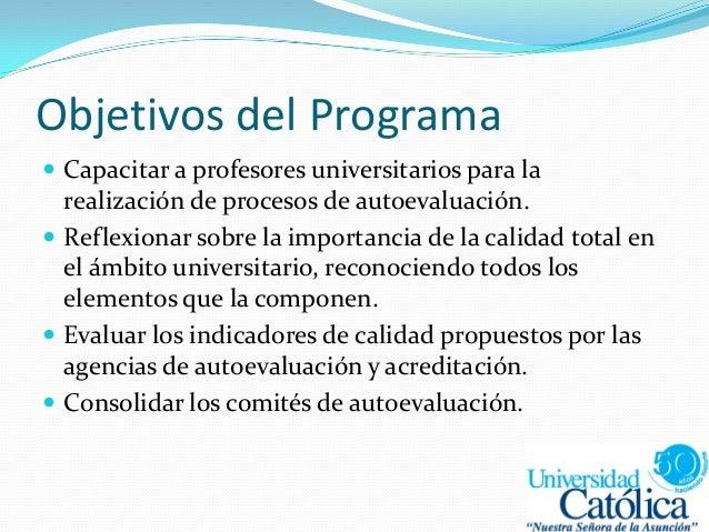 Objetivos del Programa  Capacitar a profesores universitarios para la realización de procesos de autoevaluación.  Reflex...