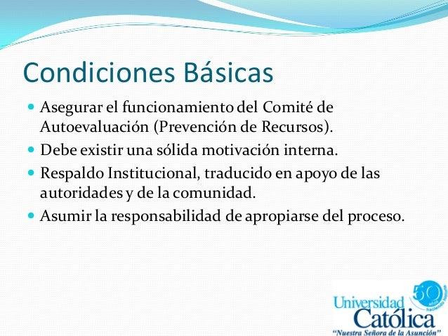 Condiciones Básicas  Asegurar el funcionamiento del Comité de Autoevaluación (Prevención de Recursos).  Debe existir una...
