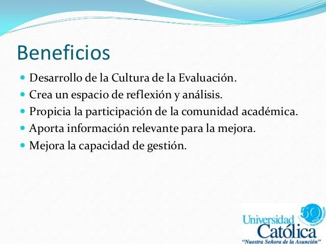 Beneficios  Desarrollo de la Cultura de la Evaluación.  Crea un espacio de reflexión y análisis.  Propicia la participa...