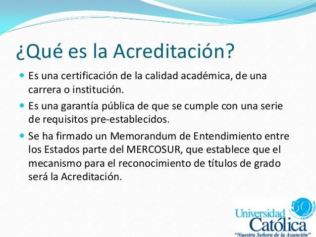 ¿Qué es la Acreditación?  Es una certificación de la calidad académica, de una carrera o institución.  Es una garantía p...