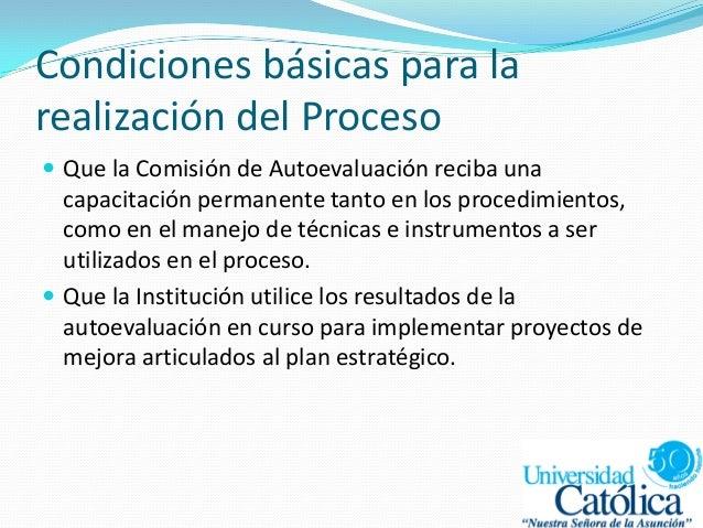 Condiciones básicas para la realización del Proceso  Que la Comisión de Autoevaluación reciba una capacitación permanente...