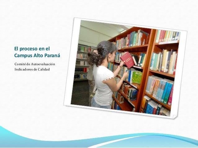 El proceso en el Campus Alto Paraná Comité de Autoevaluación Indicadores de Calidad