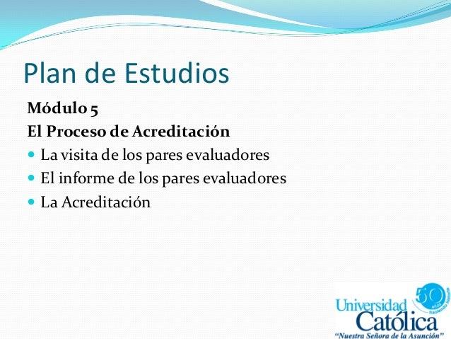 Plan de Estudios Módulo 5 El Proceso de Acreditación  La visita de los pares evaluadores  El informe de los pares evalua...