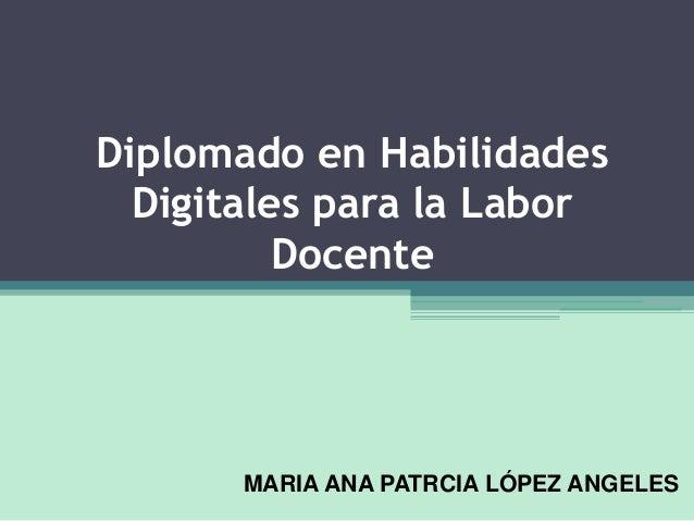 Diplomado en Habilidades Digitales para la Labor Docente MARIA ANA PATRCIA LÓPEZ ANGELES