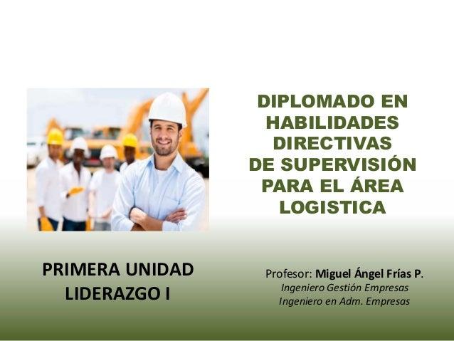 DIPLOMADO EN HABILIDADES DIRECTIVAS DE SUPERVISIÓN PARA EL ÁREA LOGISTICA Profesor: Miguel Ángel Frías P. Ingeniero Gestió...