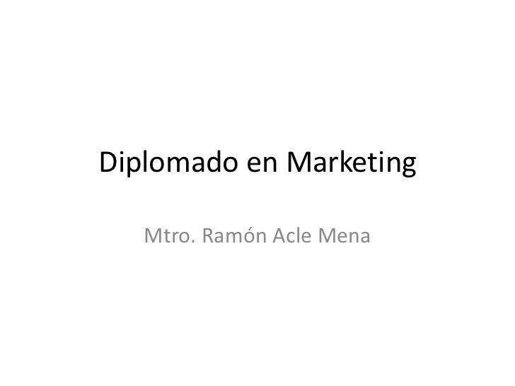 Diplomado en Marketing<br />Mtro. Ramón Acle Mena<br />