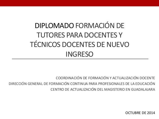 DIPLOMADO FORMACIÓN DE TUTORES PARA DOCENTES Y TÉCNICOS DOCENTES DE NUEVO INGRESO COORDINACIÓN DE FORMACIÓN Y ACTUALIZACIÓ...