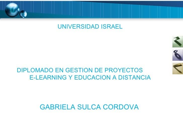 UNIVERSIDAD ISRAEL DIPLOMADO EN GESTION DE PROYECTOS  E-LEARNING Y EDUCACION A DISTANCIA GABRIELA SULCA CORDOVA