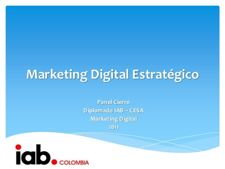 Marketing Digital Estratégico              Panel Cierre         Diplomado IAB – CESA           Marketing Digital          ...