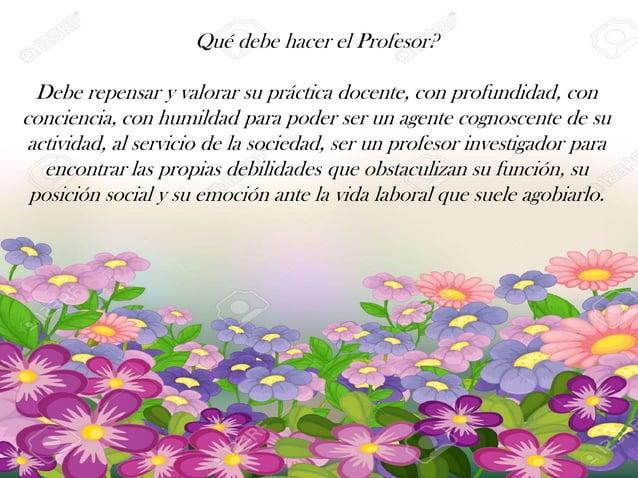 Qué debe hacer el Profesor? Debe repensar y valorar su práctica docente, con profundidad, con conciencia, con humildad par...