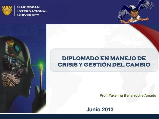 DIPLOMADO EN MANEJO DECRISIS Y GESTIÓN DEL CAMBIOJunio 2013Prof. Yakeling Benarroche Amado