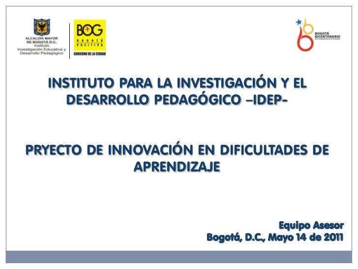 INSTITUTO PARA LA INVESTIGACIÓN Y EL     DESARROLLO PEDAGÓGICO –IDEP-PRYECTO DE INNOVACIÓN EN DIFICULTADES DE             ...