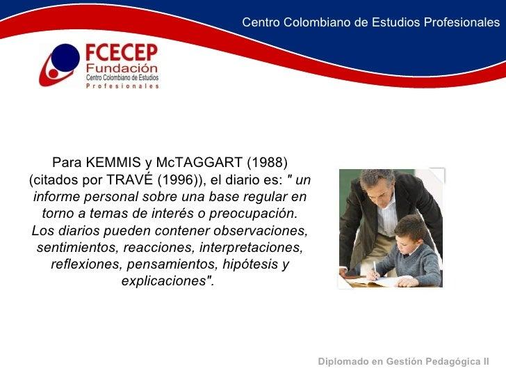 """Diplomado en Gestión Pedagógica II Para KEMMIS y McTAGGART (1988) (citados por TRAVÉ (1996)), el diario es:  """" un inf..."""