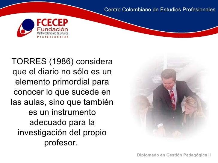 Diplomado en Gestión Pedagógica II TORRES (1986) considera que el diario no sólo es un elemento primordial para conocer lo...