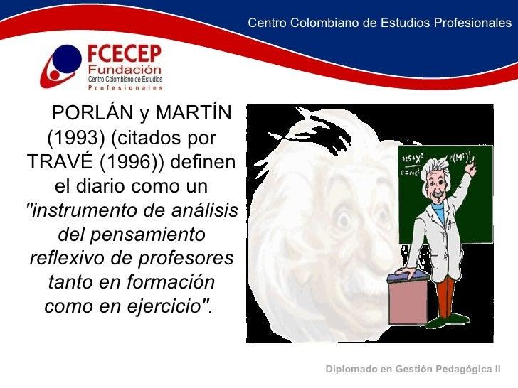 Diplomado en Gestión Pedagógica II   PORLÁN y MARTÍN (1993) (citados por TRAVÉ (1996)) definen el diario como un  &quo...
